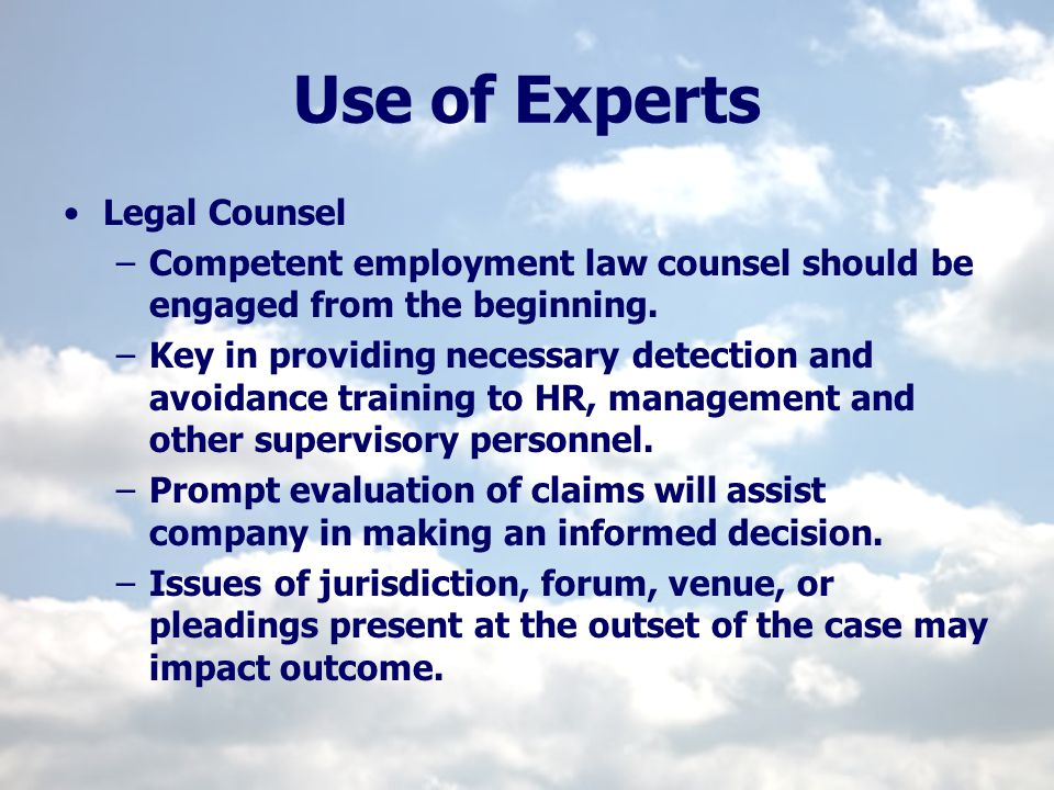 Use of Experts Legal Counsel –Competent employment law counsel should be engaged from the beginning. –Key in providing necessary detection and avoidan
