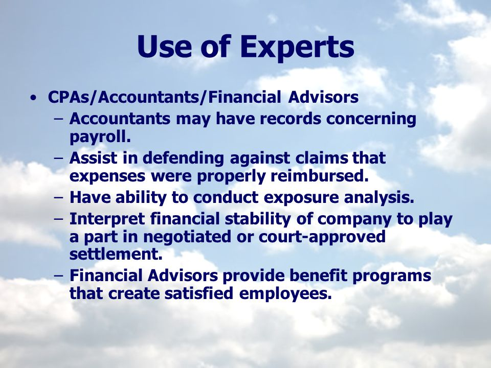 Use of Experts CPAs/Accountants/Financial Advisors –Accountants may have records concerning payroll. –Assist in defending against claims that expenses