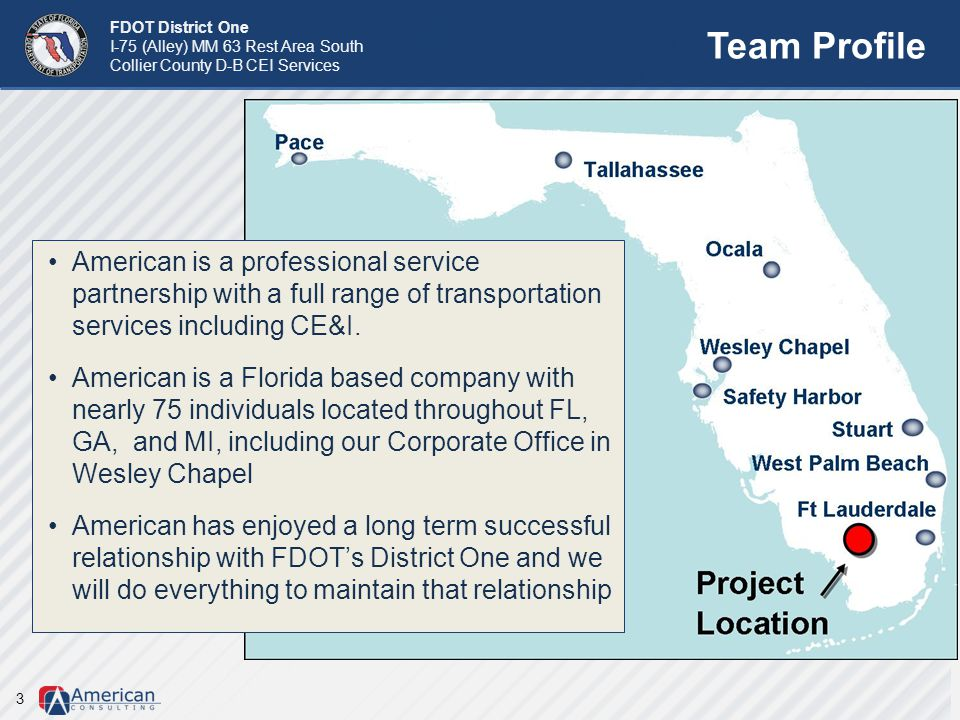FDOT District One I-75 (Alley) MM 63 Rest Area South Collier County D-B CEI Services Team Profile 3 American is a professional service partnership wit