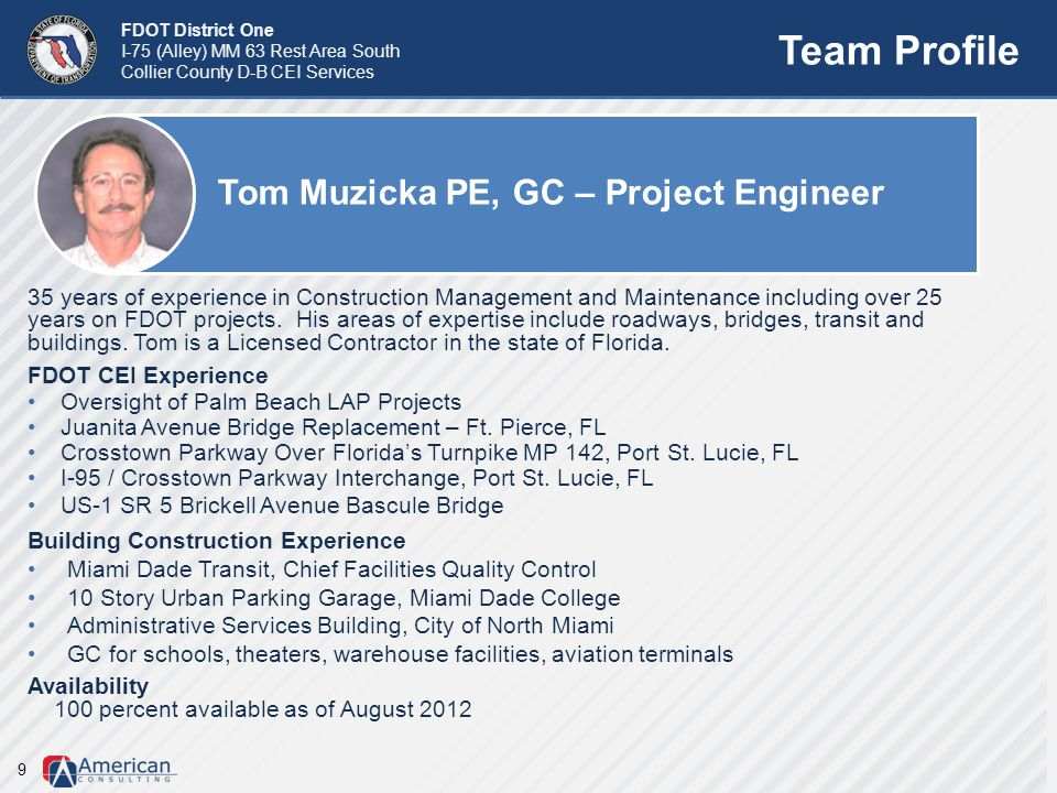 FDOT District One I-75 (Alley) MM 63 Rest Area South Collier County D-B CEI Services Team Profile Tom Muzicka PE, GC – Project Engineer 9 35 years of