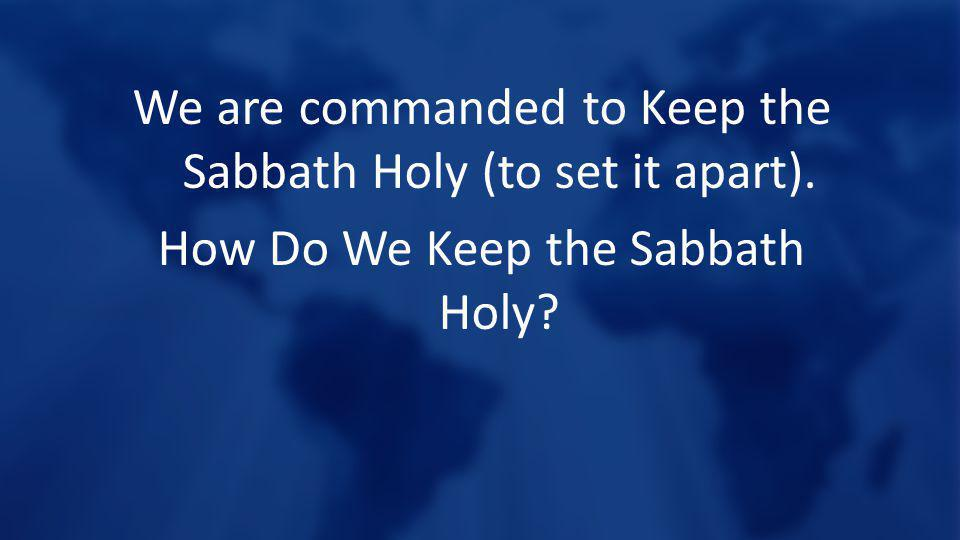 We are commanded to Keep the Sabbath Holy (to set it apart). How Do We Keep the Sabbath Holy?