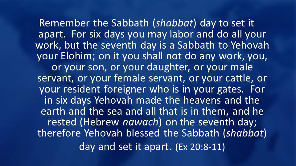 Remember the Sabbath (shabbat) day to set it apart. For six days you may labor and do all your work, but the seventh day is a Sabbath to Yehovah your