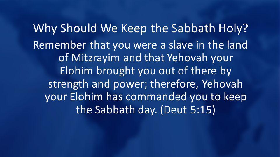 Why Should We Keep the Sabbath Holy? Remember that you were a slave in the land of Mitzrayim and that Yehovah your Elohim brought you out of there by