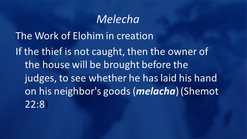 Melecha The Work of Elohim in creation If the thief is not caught, then the owner of the house will be brought before the judges, to see whether he has laid his hand on his neighbor s goods (melacha) (Shemot 22:8)
