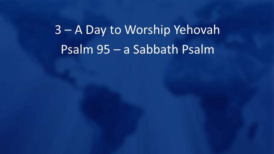 3 – A Day to Worship Yehovah Psalm 95 – a Sabbath Psalm