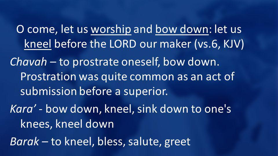 O come, let us worship and bow down: let us kneel before the LORD our maker (vs.6, KJV) Chavah – to prostrate oneself, bow down. Prostration was quite