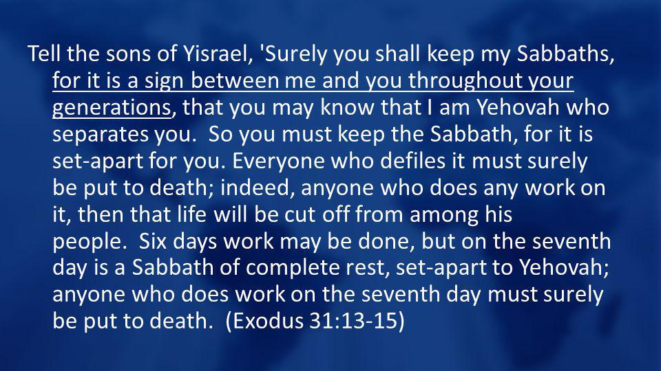Tell the sons of Yisrael, 'Surely you shall keep my Sabbaths, for it is a sign between me and you throughout your generations, that you may know that