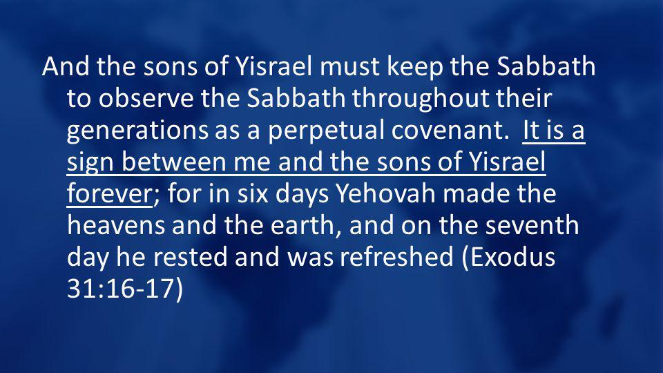 And the sons of Yisrael must keep the Sabbath to observe the Sabbath throughout their generations as a perpetual covenant. It is a sign between me and