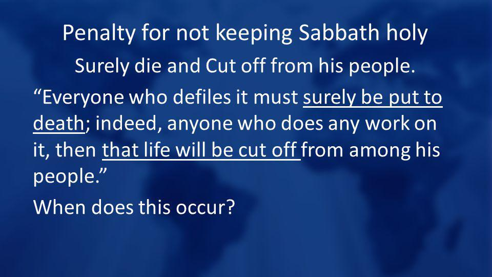 Penalty for not keeping Sabbath holy Surely die and Cut off from his people.