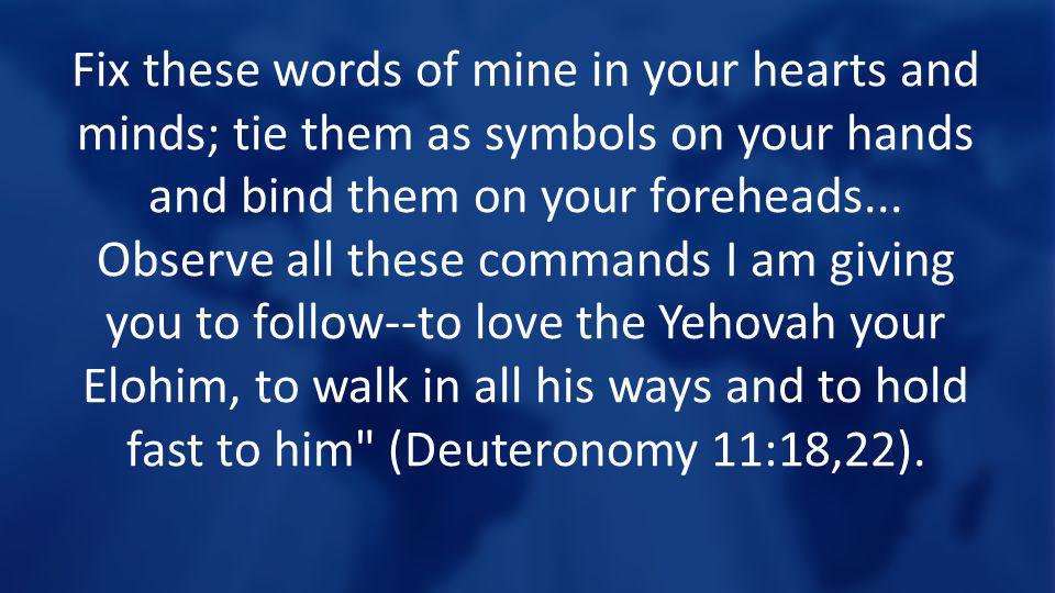Fix these words of mine in your hearts and minds; tie them as symbols on your hands and bind them on your foreheads... Observe all these commands I am