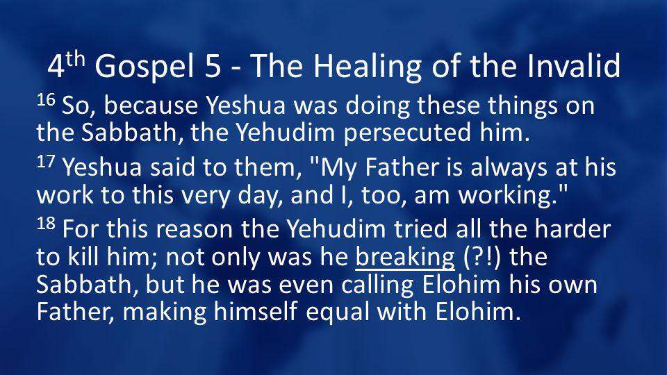 4 th Gospel 5 - The Healing of the Invalid 16 So, because Yeshua was doing these things on the Sabbath, the Yehudim persecuted him. 17 Yeshua said to