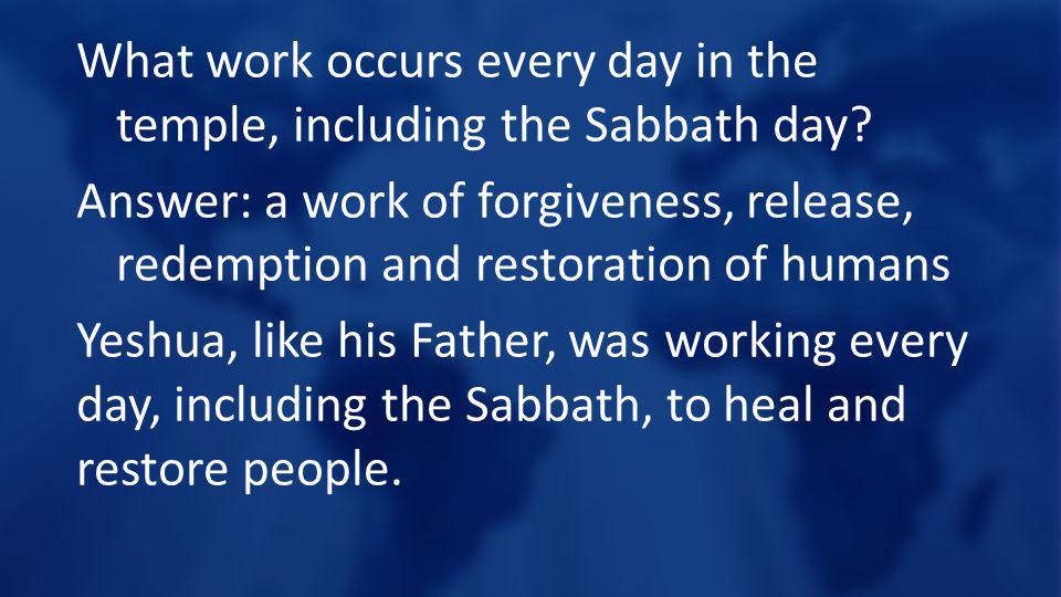 What work occurs every day in the temple, including the Sabbath day? Answer: a work of forgiveness, release, redemption and restoration of humans Yesh