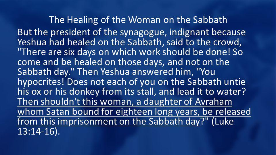The Healing of the Woman on the Sabbath But the president of the synagogue, indignant because Yeshua had healed on the Sabbath, said to the crowd, There are six days on which work should be done.