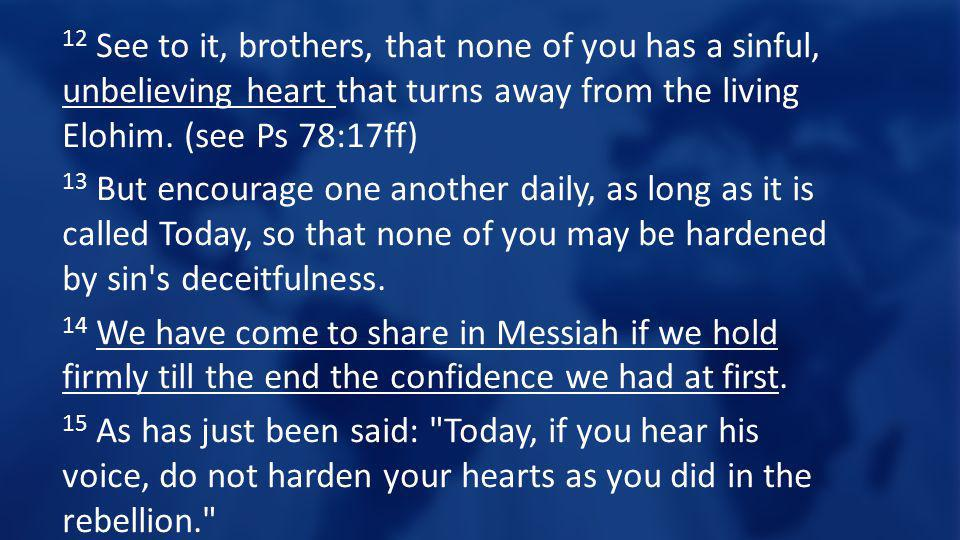 12 See to it, brothers, that none of you has a sinful, unbelieving heart that turns away from the living Elohim. (see Ps 78:17ff) 13 But encourage one