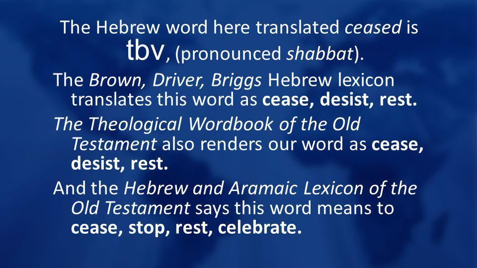 The Hebrew word here translated ceased is tbv, (pronounced shabbat). The Brown, Driver, Briggs Hebrew lexicon translates this word as cease, desist, r