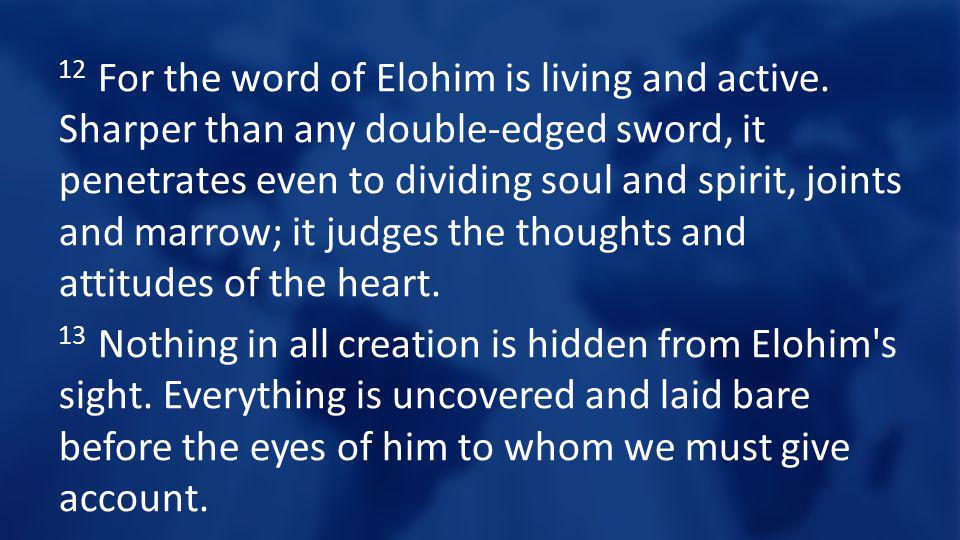 12 For the word of Elohim is living and active. Sharper than any double-edged sword, it penetrates even to dividing soul and spirit, joints and marrow