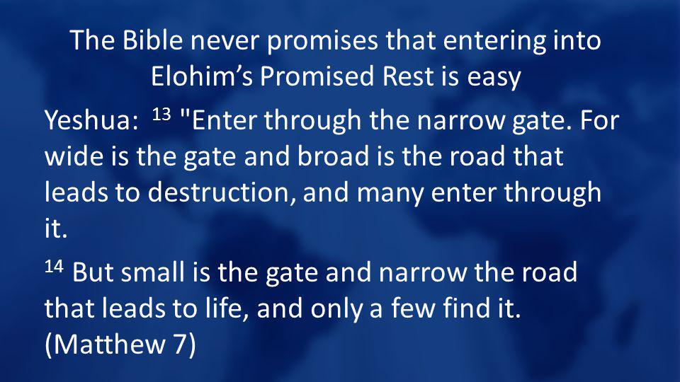 The Bible never promises that entering into Elohims Promised Rest is easy Yeshua: 13 Enter through the narrow gate.