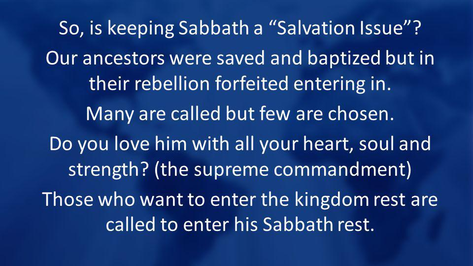 So, is keeping Sabbath a Salvation Issue? Our ancestors were saved and baptized but in their rebellion forfeited entering in. Many are called but few