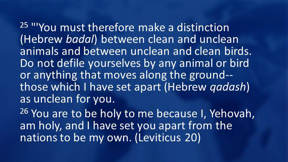 25 You must therefore make a distinction (Hebrew badal) between clean and unclean animals and between unclean and clean birds.