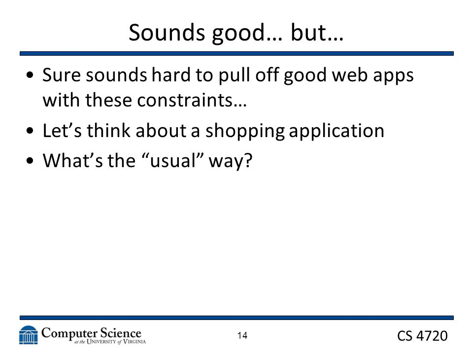 CS 4720 Sounds good… but… Sure sounds hard to pull off good web apps with these constraints… Lets think about a shopping application Whats the usual way.