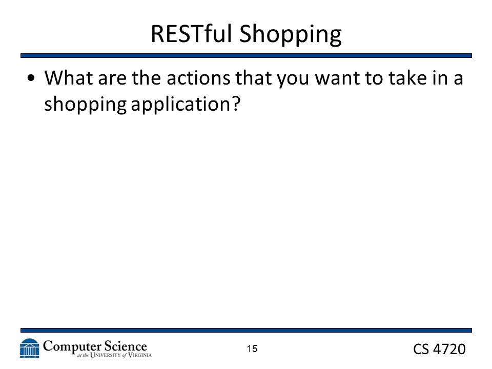 CS 4720 RESTful Shopping What are the actions that you want to take in a shopping application? 15