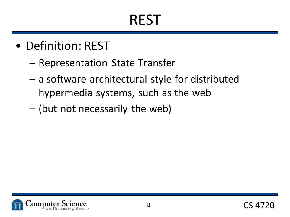 CS 4720 REST Definition: REST –Representation State Transfer –a software architectural style for distributed hypermedia systems, such as the web –(but not necessarily the web) 8