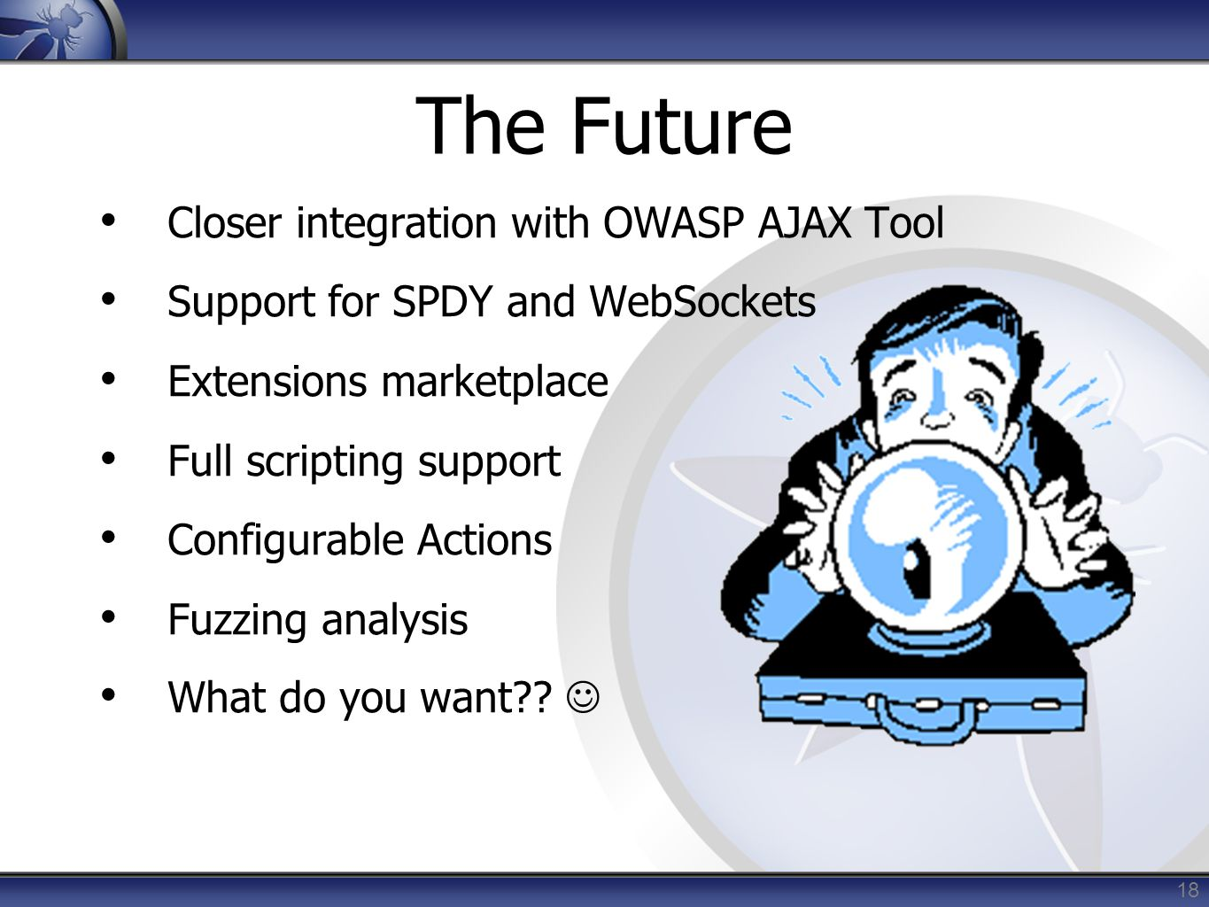 18 The Future Closer integration with OWASP AJAX Tool Support for SPDY and WebSockets Extensions marketplace Full scripting support Configurable Actions Fuzzing analysis What do you want