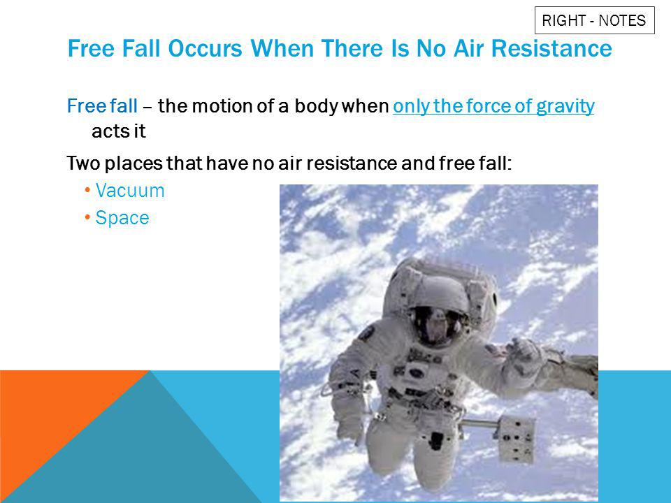 Free Fall Occurs When There Is No Air Resistance Free fall – the motion of a body when only the force of gravity acts it Two places that have no air r