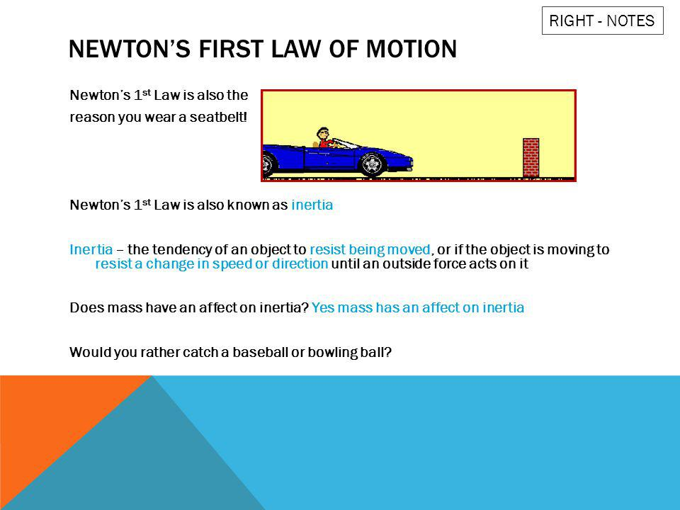 NEWTONS FIRST LAW OF MOTION Newtons 1 st Law is also the reason you wear a seatbelt! Newtons 1 st Law is also known as inertia Inertia – the tendency