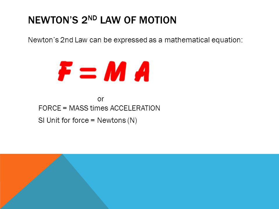 NEWTONS 2 ND LAW OF MOTION Newtons 2nd Law can be expressed as a mathematical equation: or FORCE = MASS times ACCELERATION SI Unit for force = Newtons