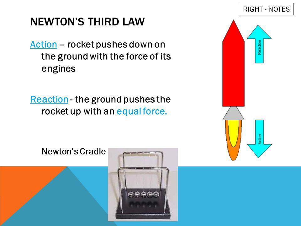 NEWTONS THIRD LAW Action – rocket pushes down on the ground with the force of its engines Reaction - the ground pushes the rocket up with an equal for