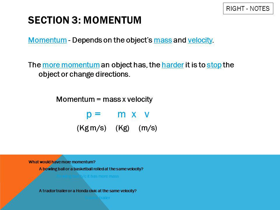 SECTION 3: MOMENTUM Momentum - Depends on the objects mass and velocity. The more momentum an object has, the harder it is to stop the object or chang