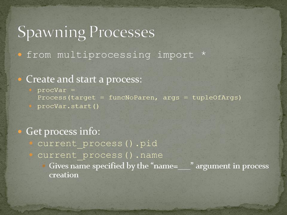 from multiprocessing import * Create and start a process: procVar = Process(target = funcNoParen, args = tupleOfArgs) procVar.start() Get process info