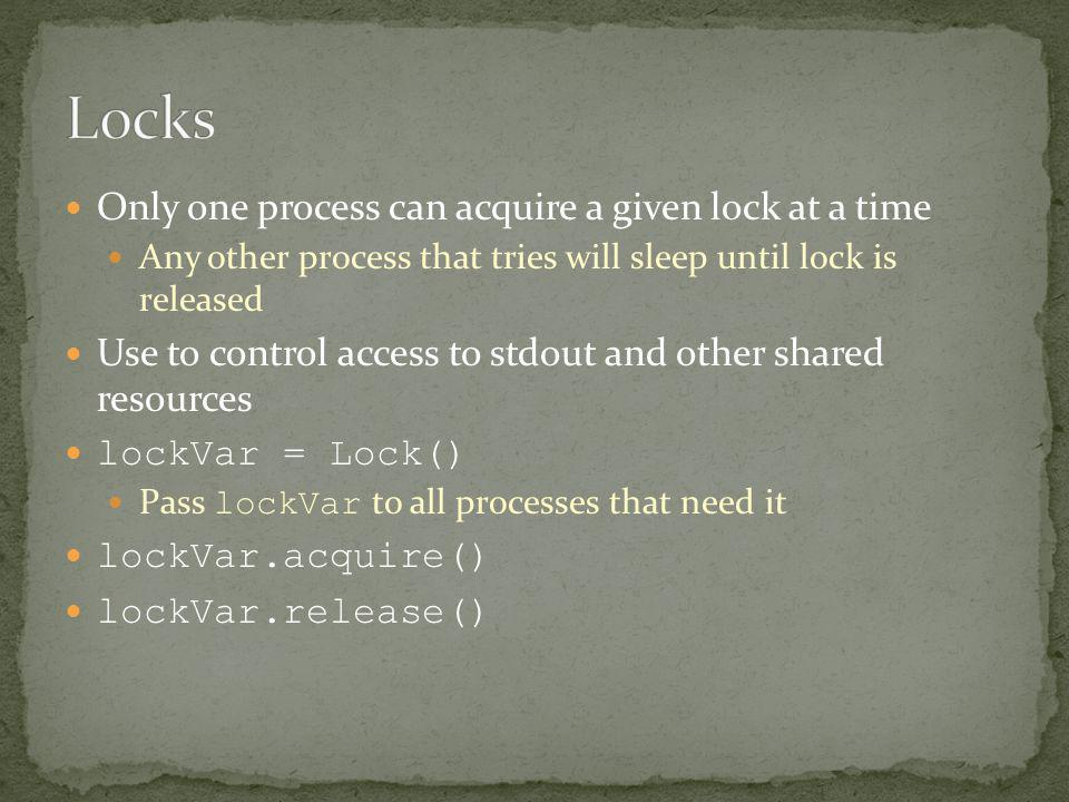 Only one process can acquire a given lock at a time Any other process that tries will sleep until lock is released Use to control access to stdout and other shared resources lockVar = Lock() Pass lockVar to all processes that need it lockVar.acquire() lockVar.release()