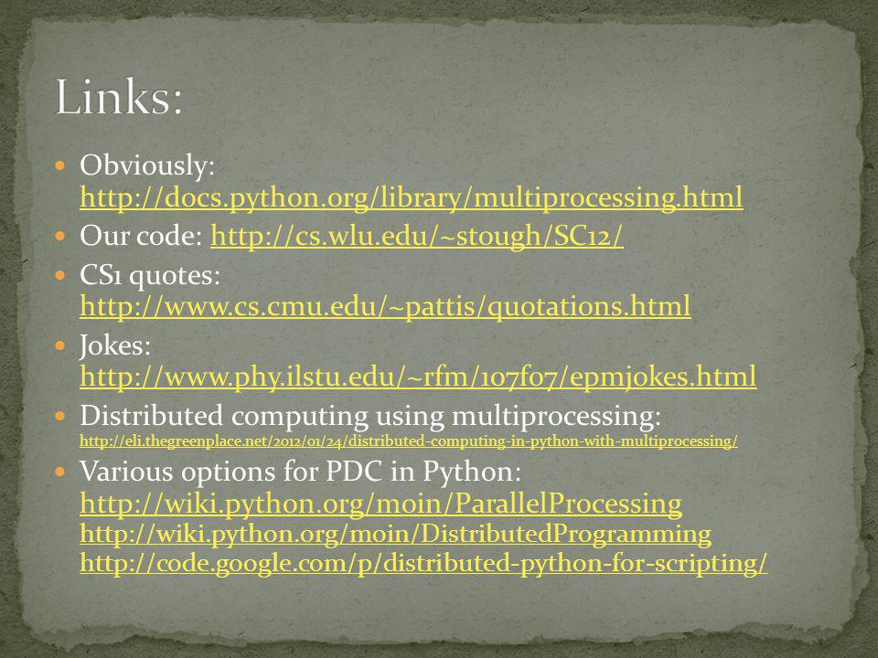 Obviously: http://docs.python.org/library/multiprocessing.html http://docs.python.org/library/multiprocessing.html Our code: http://cs.wlu.edu/~stough/SC12/http://cs.wlu.edu/~stough/SC12/ CS1 quotes: http://www.cs.cmu.edu/~pattis/quotations.html http://www.cs.cmu.edu/~pattis/quotations.html Jokes: http://www.phy.ilstu.edu/~rfm/107f07/epmjokes.html http://www.phy.ilstu.edu/~rfm/107f07/epmjokes.html Distributed computing using multiprocessing: http://eli.thegreenplace.net/2012/01/24/distributed-computing-in-python-with-multiprocessing/ http://eli.thegreenplace.net/2012/01/24/distributed-computing-in-python-with-multiprocessing/ Various options for PDC in Python: http://wiki.python.org/moin/ParallelProcessing http://wiki.python.org/moin/DistributedProgramming http://code.google.com/p/distributed-python-for-scripting/ http://wiki.python.org/moin/ParallelProcessing http://wiki.python.org/moin/DistributedProgramming http://code.google.com/p/distributed-python-for-scripting/