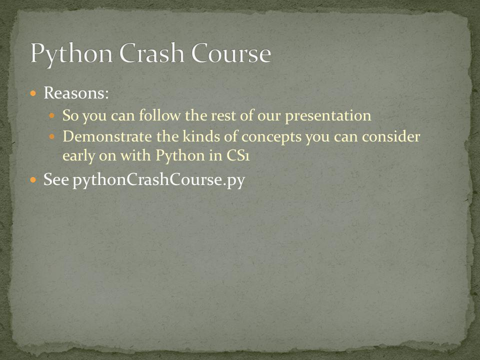 Reasons: So you can follow the rest of our presentation Demonstrate the kinds of concepts you can consider early on with Python in CS1 See pythonCrash