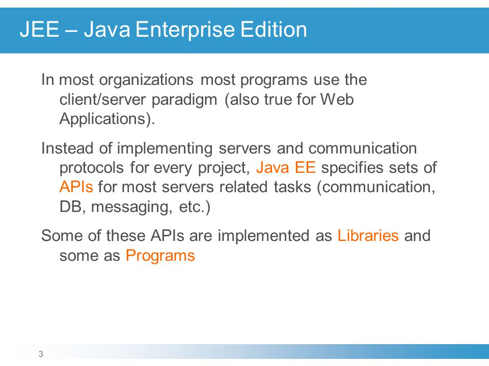 JEE – Java Enterprise Edition In most organizations most programs use the client/server paradigm (also true for Web Applications). Instead of implemen