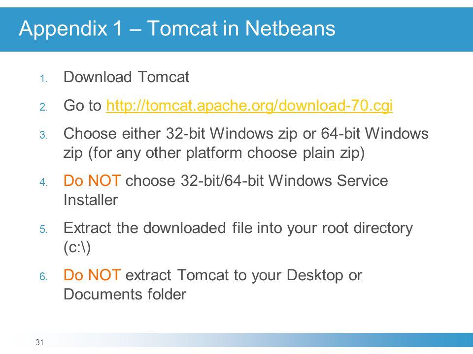 Appendix 1 – Tomcat in Netbeans 1. Download Tomcat 2. Go to http://tomcat.apache.org/download-70.cgihttp://tomcat.apache.org/download-70.cgi 3. Choose