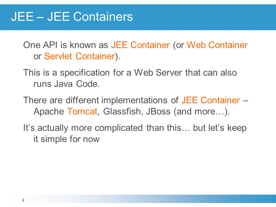 JEE – JEE Containers One API is known as JEE Container (or Web Container or Servlet Container). This is a specification for a Web Server that can also