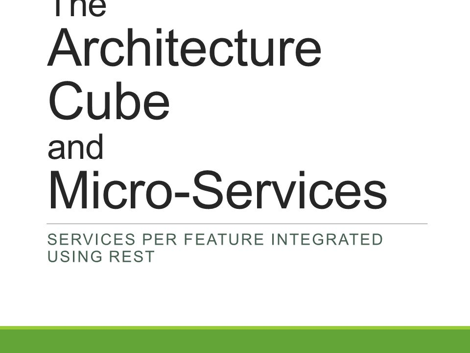 The Architecture Cube and Micro-Services SERVICES PER FEATURE INTEGRATED USING REST