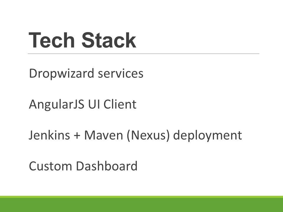 Tech Stack Dropwizard services AngularJS UI Client Jenkins + Maven (Nexus) deployment Custom Dashboard