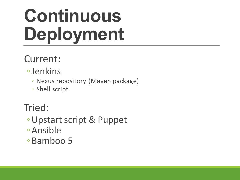 Continuous Deployment Current: Jenkins Nexus repository (Maven package) Shell script Tried: Upstart script & Puppet Ansible Bamboo 5