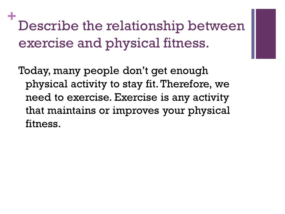 + Describe the relationship between exercise and physical fitness. Today, many people dont get enough physical activity to stay fit. Therefore, we nee