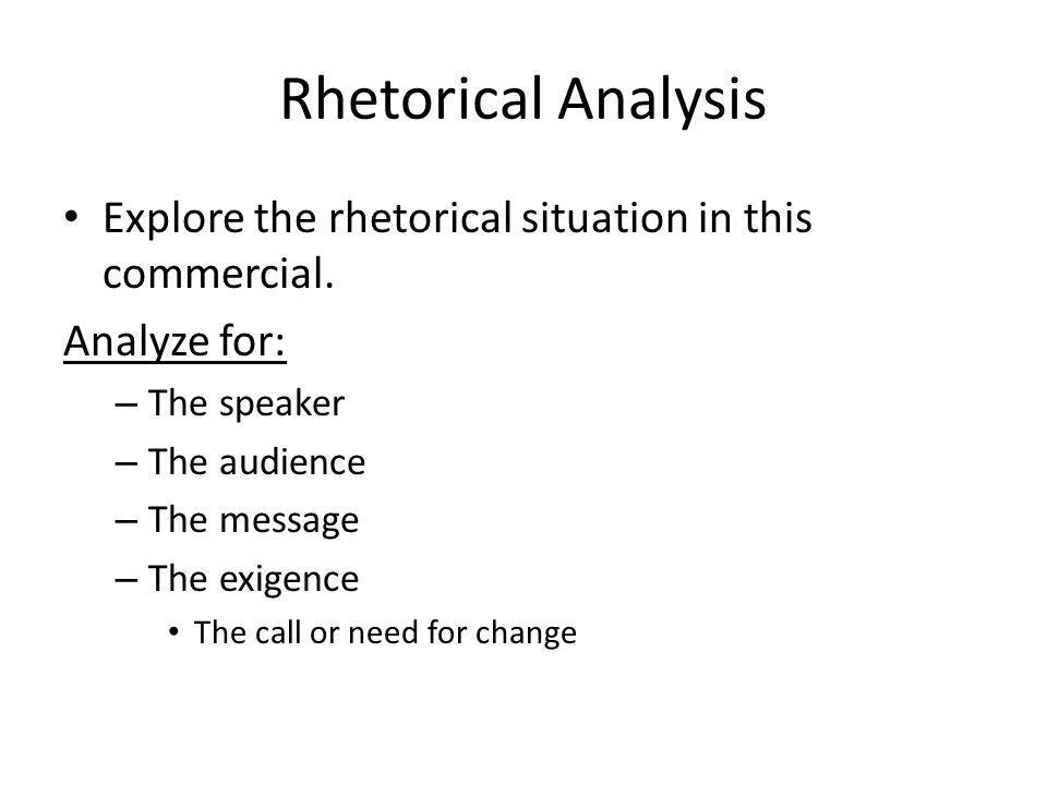 Rhetorical Analysis Explore the rhetorical situation in this commercial. Analyze for: – The speaker – The audience – The message – The exigence The ca