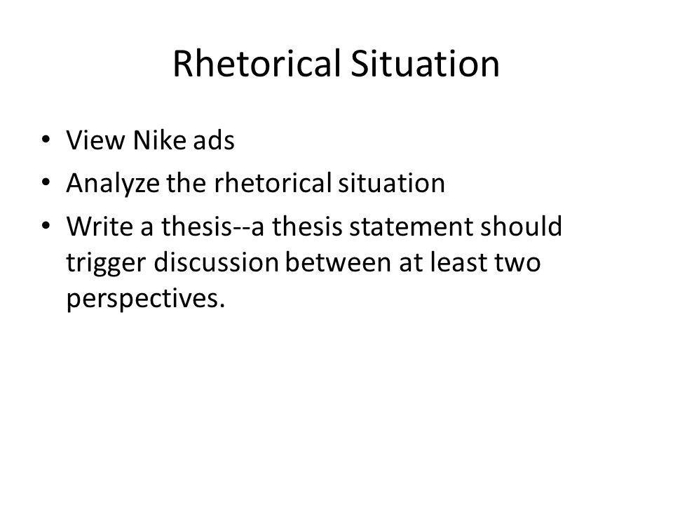 Rhetorical Situation View Nike ads Analyze the rhetorical situation Write a thesis--a thesis statement should trigger discussion between at least two perspectives.