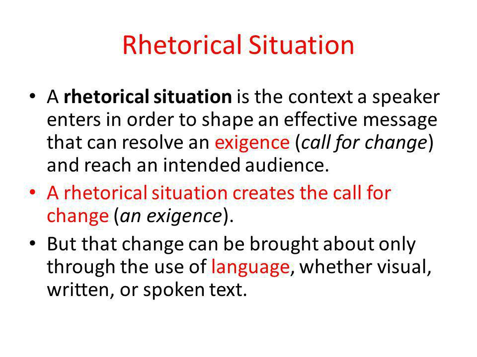 Rhetorical Situation A rhetorical situation is the context a speaker enters in order to shape an effective message that can resolve an exigence (call for change) and reach an intended audience.