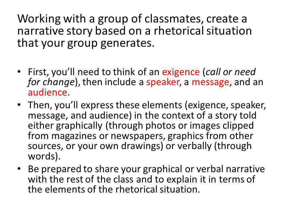 A rhetorical exigence is a problem or need for change that can be resolved or changed by discourse (or language).