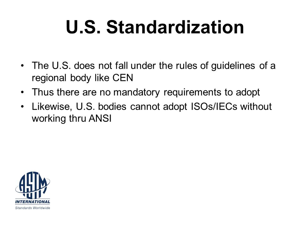 U.S. Standardization The U.S. does not fall under the rules of guidelines of a regional body like CEN Thus there are no mandatory requirements to adop