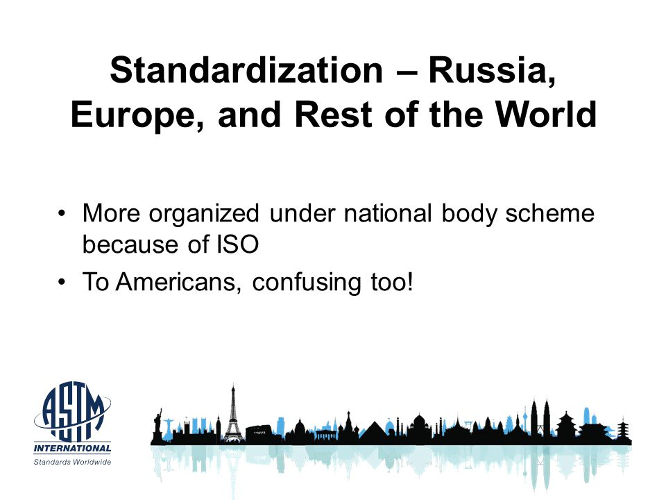 Standardization – Russia, Europe, and Rest of the World More organized under national body scheme because of ISO To Americans, confusing too!