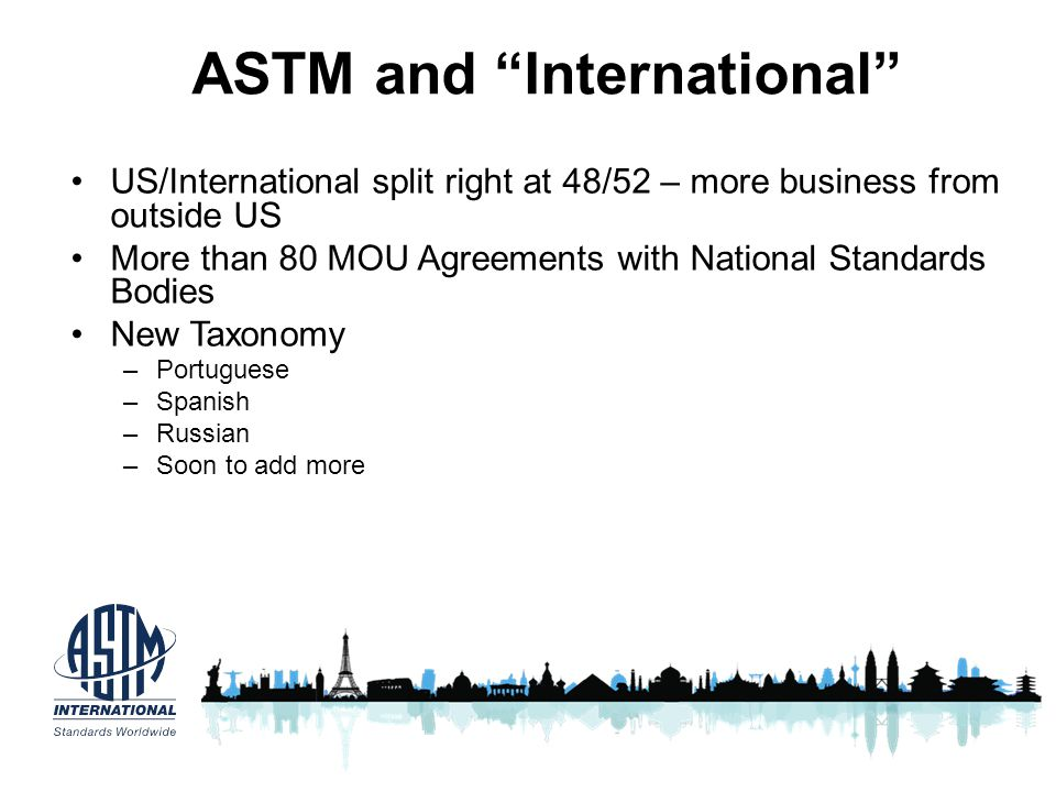ASTM and International US/International split right at 48/52 – more business from outside US More than 80 MOU Agreements with National Standards Bodie